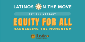 Latinos on the Move 2018 Fundraiser - Equity For All: Harnessing the Momentum